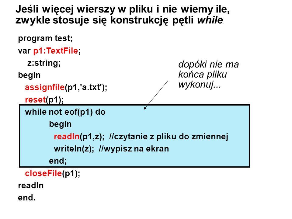 program test; var p1:TextFile; z:string; begin assignfile(p1, a.txt ); reset(p1); while not eof(p1) do begin readln(p1,z); //czytanie z pliku do zmiennej writeln(z); //wypisz na ekran end; closeFile(p1); readln end.