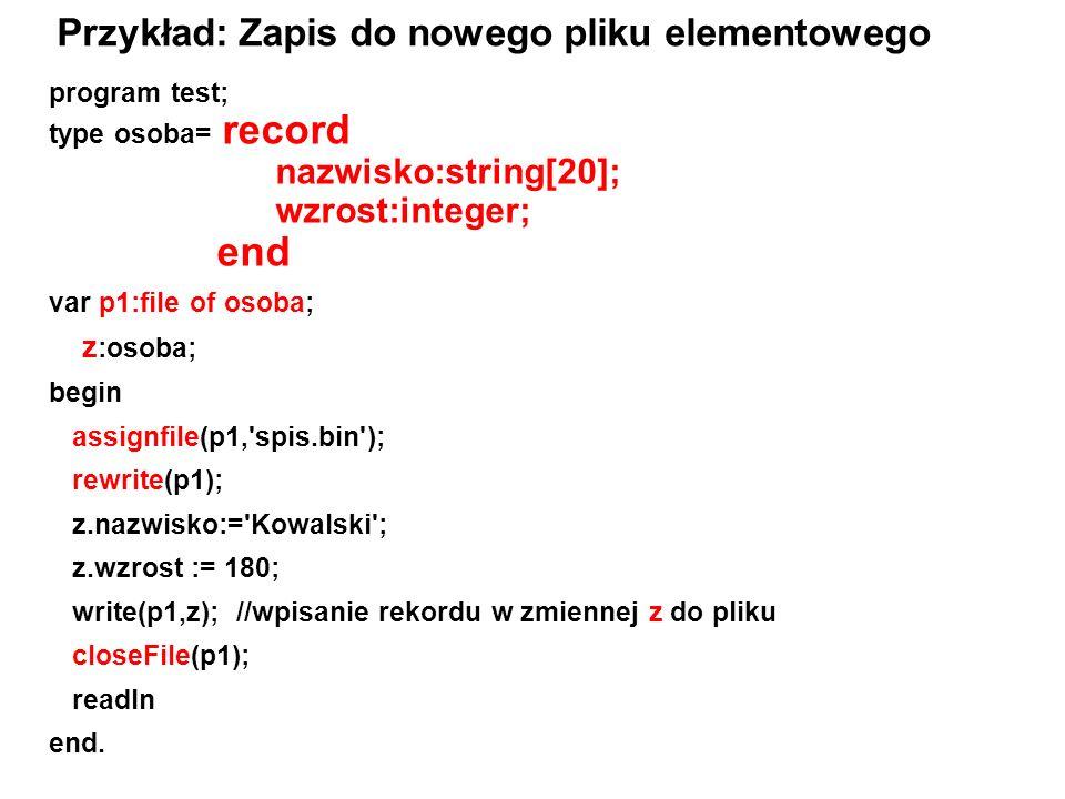 program test; type osoba= record nazwisko:string[20]; wzrost:integer; end var p1:file of osoba; z :osoba; begin assignfile(p1, spis.bin ); rewrite(p1); z.nazwisko:= Kowalski ; z.wzrost := 180; write(p1,z); //wpisanie rekordu w zmiennej z do pliku closeFile(p1); readln end.