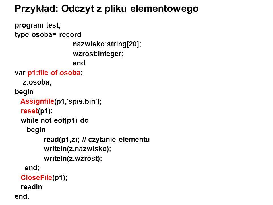 program test; type osoba= record nazwisko:string[20]; wzrost:integer; end var p1:file of osoba; z:osoba; begin Assignfile(p1, spis.bin ); reset(p1); while not eof(p1) do begin read(p1,z); // czytanie elementu writeln(z.nazwisko); writeln(z.wzrost); end; CloseFile(p1); readln end.
