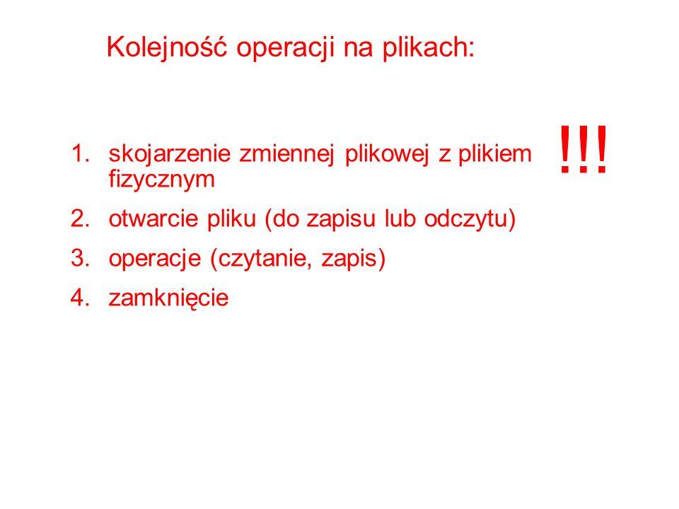 Kolejność operacji na plikach: 1.skojarzenie zmiennej plikowej z plikiem fizycznym 2.otwarcie pliku (do zapisu lub odczytu) 3.operacje (czytanie, zapis) 4.zamknięcie !!!