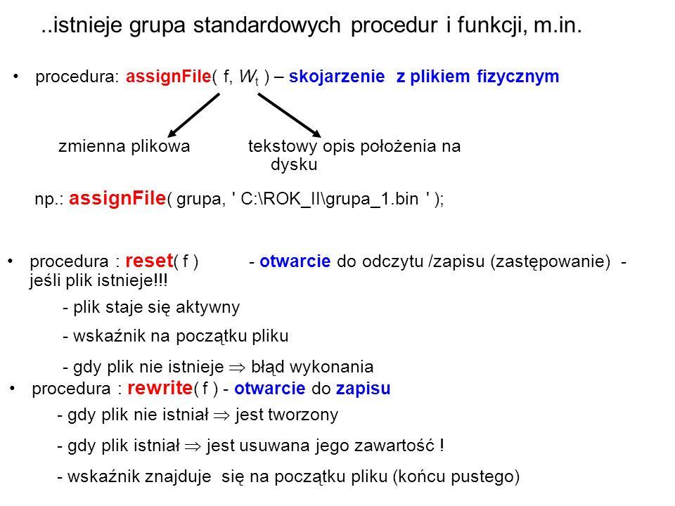 Także można wykoywać operacje systemu plików – np procedura erase(plik) – usunięcie pliku procedura : closeFile( f ) - zamknięcie pliku -zamyka plik -zwalnia łączność z plikiem funkcja: eof( f ) - badanie końca pliku (end of file) - wartość logiczna: true - wskaźnik po ostatniej wartości (na końcu) false - wskaźnik w środku