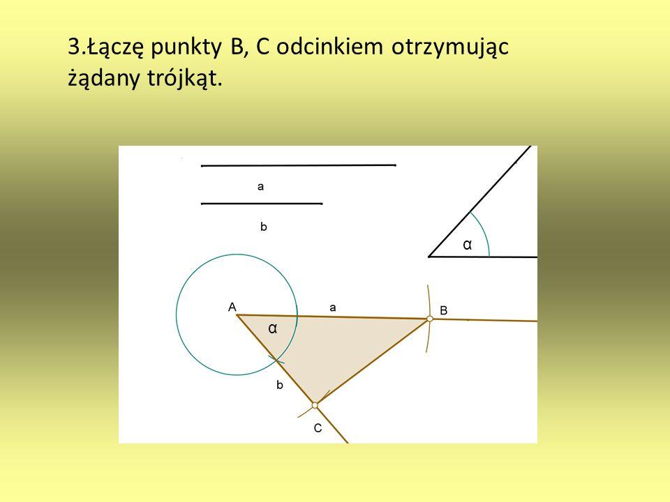 3.Łączę punkty B, C odcinkiem otrzymując żądany trójkąt. α α