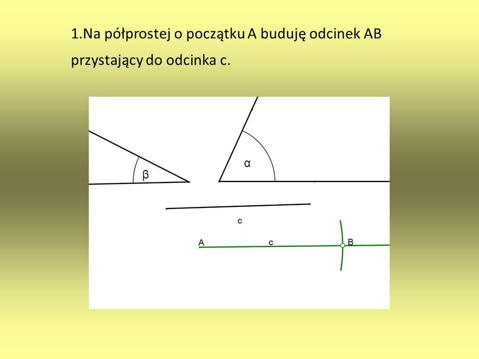 1.Na półprostej o początku A buduję odcinek AB przystający do odcinka c. α β