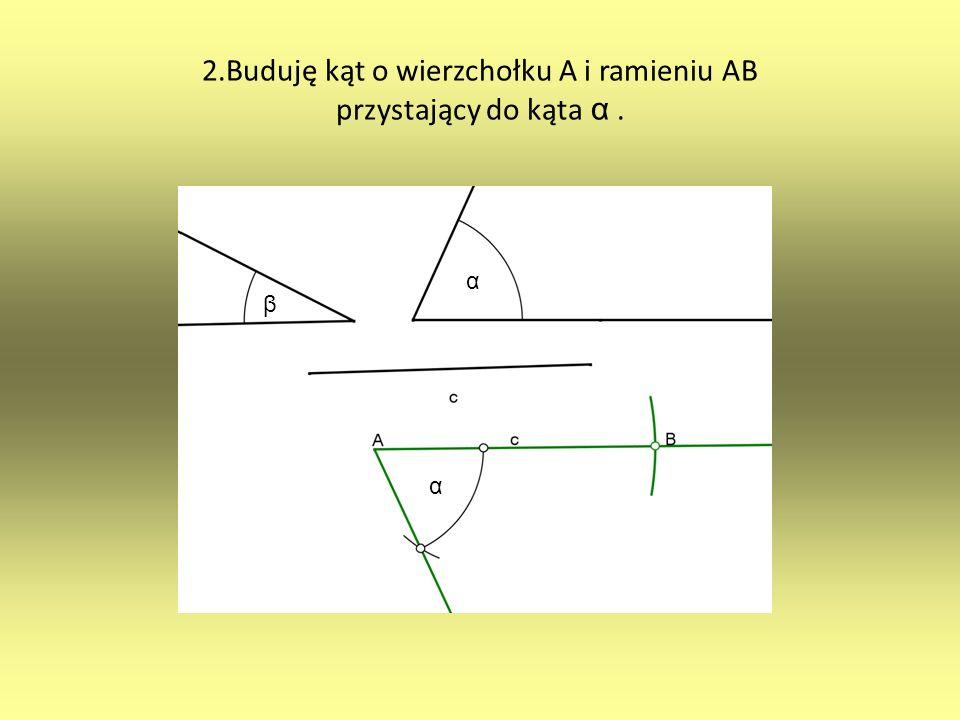 2.Buduję kąt o wierzchołku A i ramieniu AB przystający do kąta α. α α β