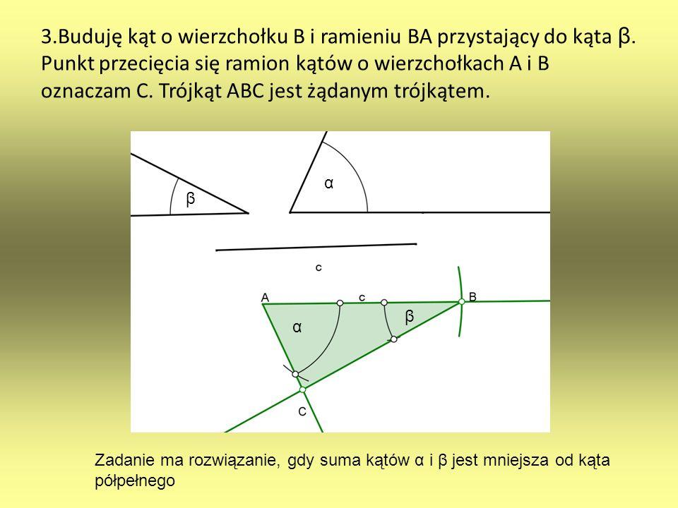 3.Buduję kąt o wierzchołku B i ramieniu BA przystający do kąta β. Punkt przecięcia się ramion kątów o wierzchołkach A i B oznaczam C. Trójkąt ABC jest