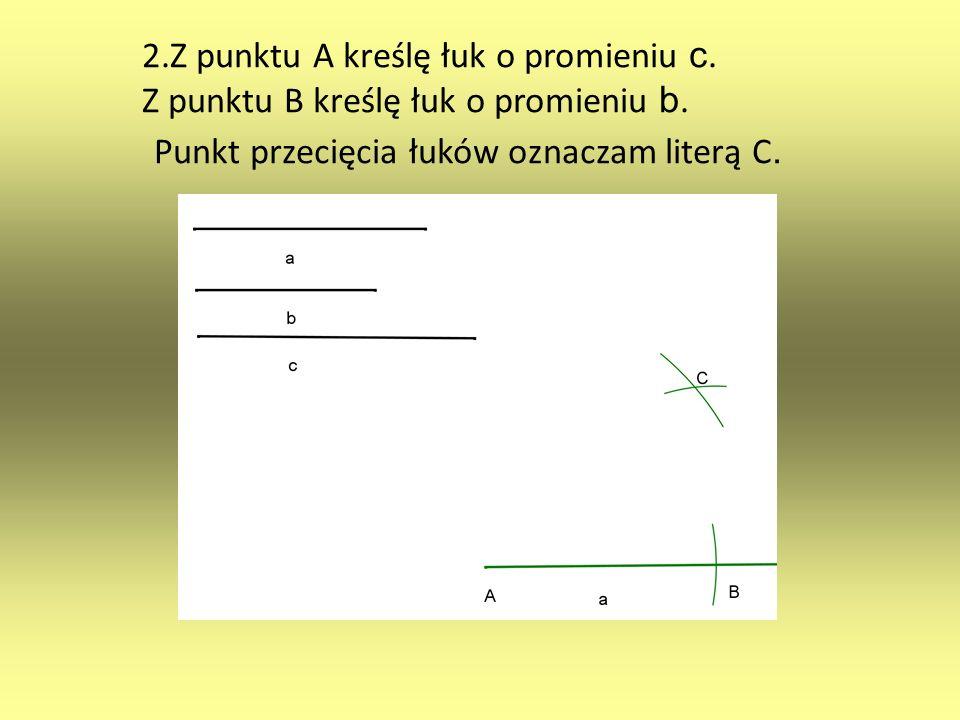 2.Z punktu A kreślę łuk o promieniu c. Z punktu B kreślę łuk o promieniu b. Punkt przecięcia łuków oznaczam literą C.