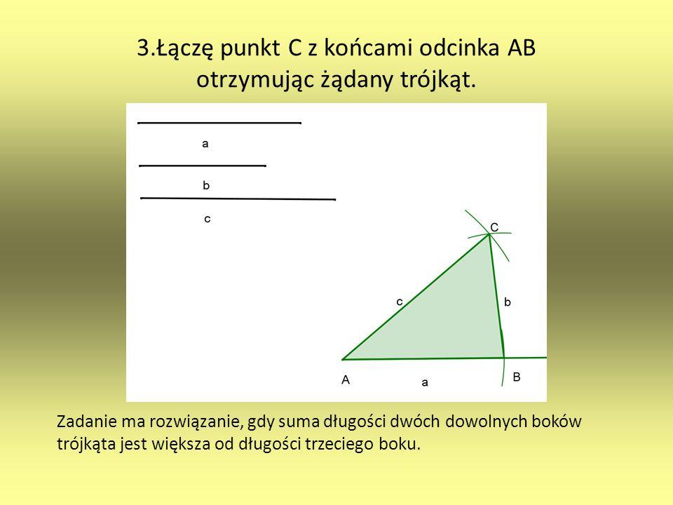 3.Łączę punkt C z końcami odcinka AB otrzymując żądany trójkąt. Zadanie ma rozwiązanie, gdy suma długości dwóch dowolnych boków trójkąta jest większa