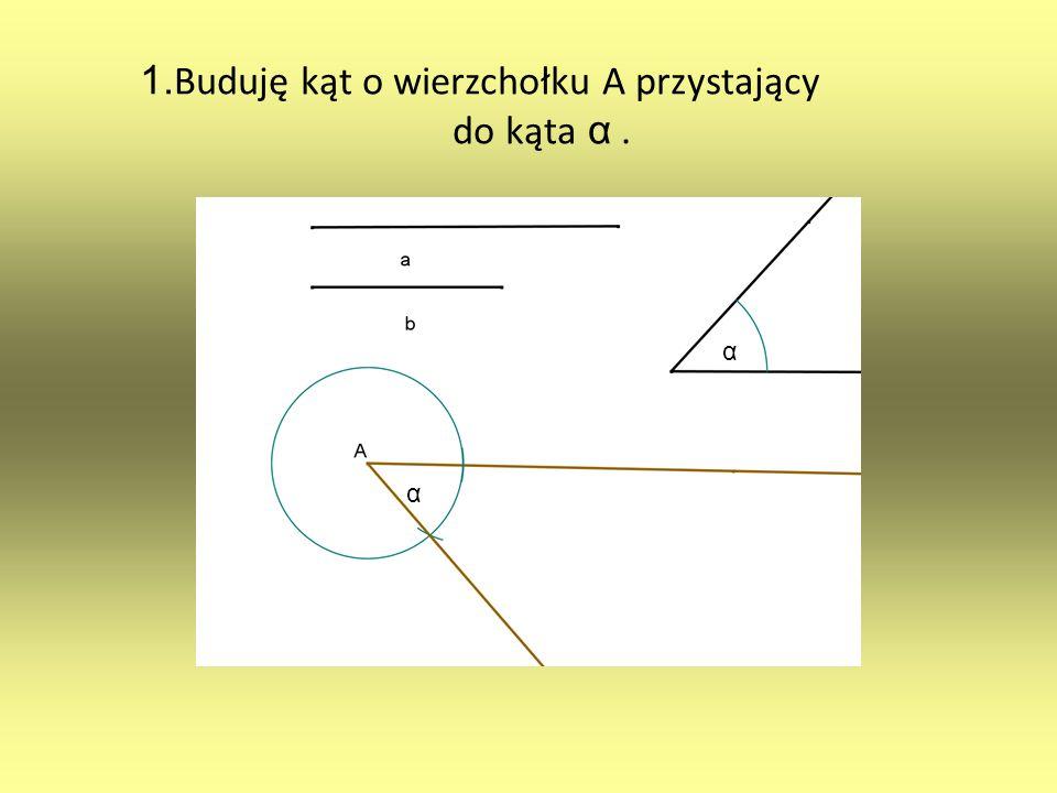 1. Buduję kąt o wierzchołku A przystający do kąta α. α α