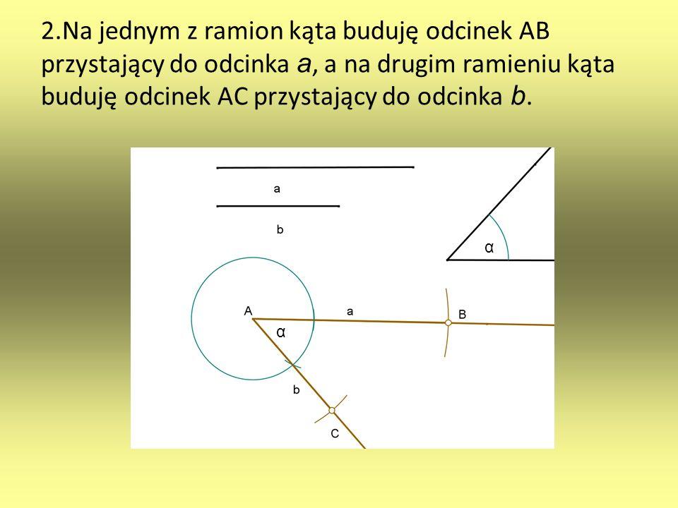 2.Na jednym z ramion kąta buduję odcinek AB przystający do odcinka a, a na drugim ramieniu kąta buduję odcinek AC przystający do odcinka b. α α