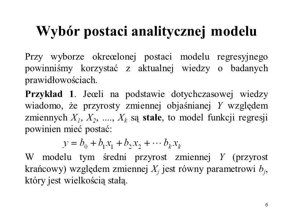 6 Wybór postaci analitycznej modelu Przy wyborze okreœlonej postaci modelu regresyjnego powinniśmy korzystać z aktualnej wiedzy o badanych prawidłowoś