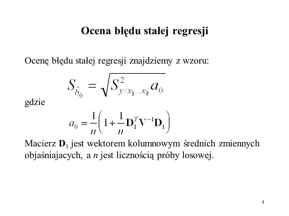 4 Ocena błędu stałej regresji Ocenę błędu stałej regresji znajdziemy z wzoru: gdzie Macierz D 1 jest wektorem kolumnowym średnich zmiennych objaśniaja