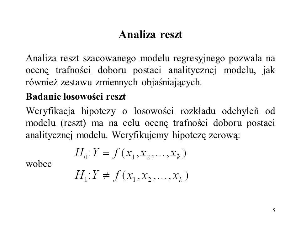 5 Analiza reszt Analiza reszt szacowanego modelu regresyjnego pozwala na ocenę trafności doboru postaci analitycznej modelu, jak również zestawu zmien