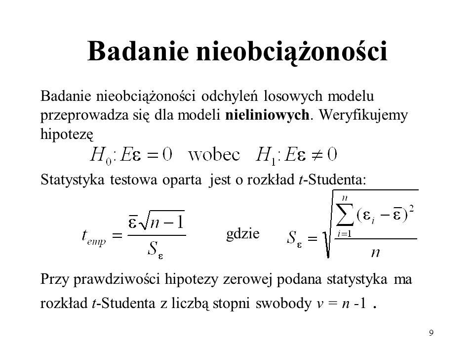 9 Badanie nieobciążoności Badanie nieobciążoności odchyleń losowych modelu przeprowadza się dla modeli nieliniowych. Weryfikujemy hipotezę Statystyka
