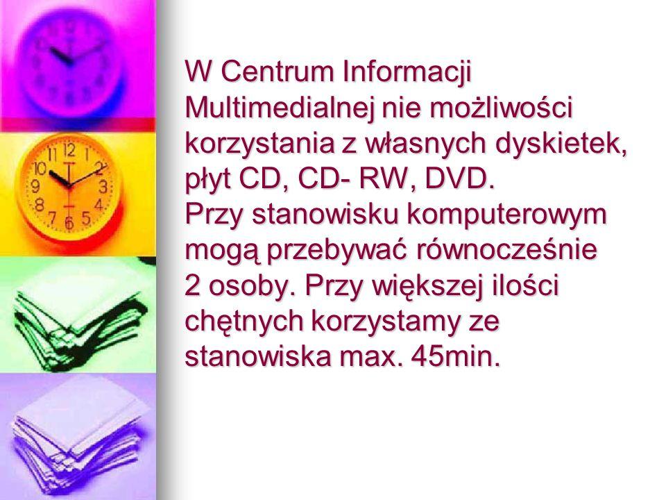 W Centrum Informacji Multimedialnej nie możliwości korzystania z własnych dyskietek, płyt CD, CD- RW, DVD.
