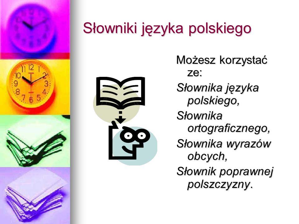 Słowniki języka polskiego Możesz korzystać ze: Słownika języka polskiego, Słownika ortograficznego, Słownika wyrazów obcych, Słownik poprawnej polszczyzny.