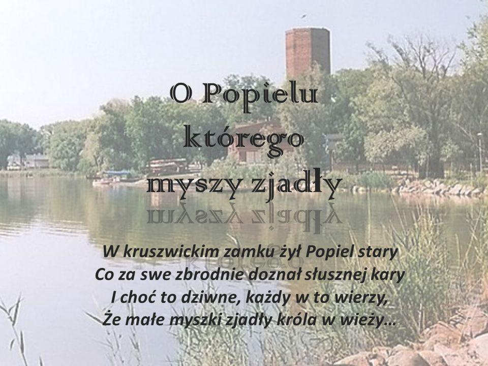 W kruszwickim zamku żył Popiel stary Co za swe zbrodnie doznał słusznej kary I choć to dziwne, każdy w to wierzy, Że małe myszki zjadły króla w wieży…