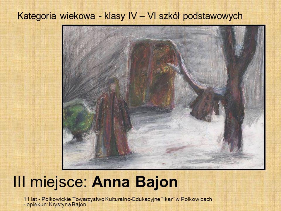 Kategoria wiekowa - klasy IV – VI szkół podstawowych III miejsce: Anna Bajon 11 lat - Polkowickie Towarzystwo Kulturalno-Edukacyjne