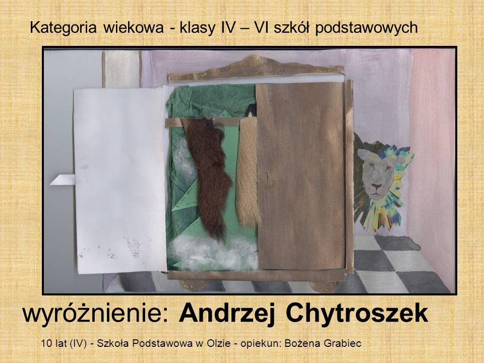Kategoria wiekowa - klasy IV – VI szkół podstawowych wyróżnienie: Andrzej Chytroszek 10 lat (IV) - Szkoła Podstawowa w Olzie - opiekun: Bożena Grabiec