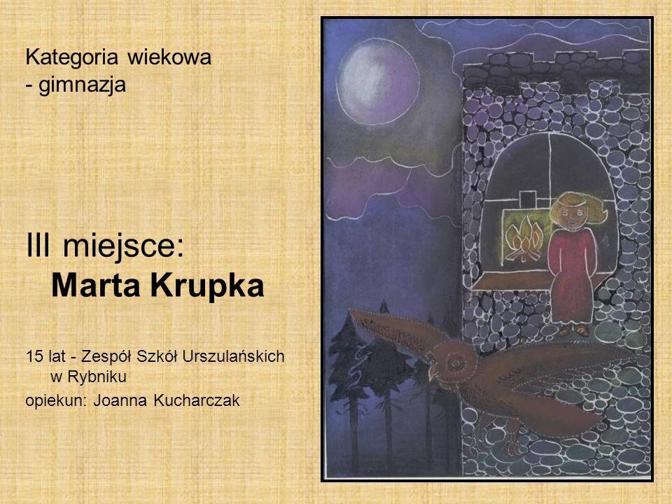 Kategoria wiekowa - gimnazja III miejsce: Marta Krupka 15 lat - Zespół Szkół Urszulańskich w Rybniku opiekun: Joanna Kucharczak