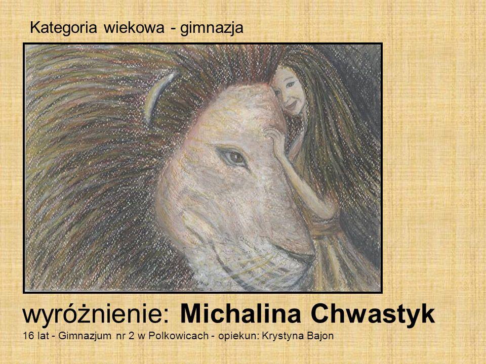 Kategoria wiekowa - gimnazja wyróżnienie: Michalina Chwastyk 16 lat - Gimnazjum nr 2 w Polkowicach - opiekun: Krystyna Bajon