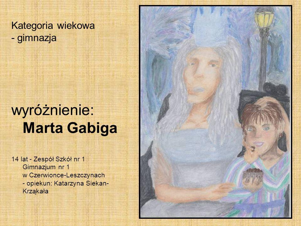Kategoria wiekowa - gimnazja wyróżnienie: Marta Gabiga 14 lat - Zespół Szkół nr 1 Gimnazjum nr 1 w Czerwionce-Leszczynach - opiekun: Katarzyna Siekan-