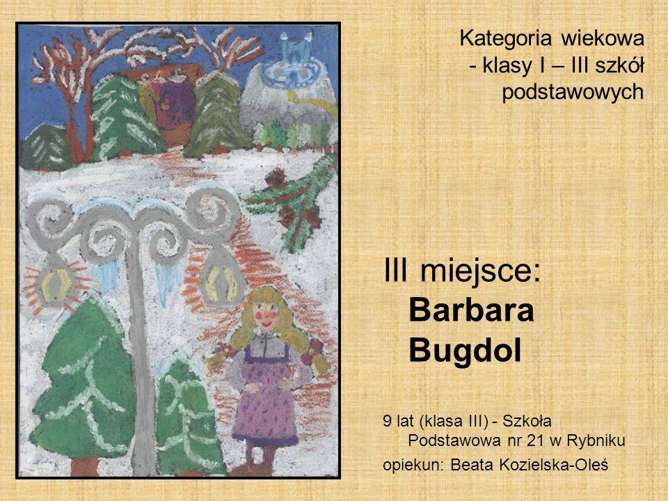 Kategoria wiekowa - klasy I – III szkół podstawowych III miejsce: Barbara Bugdol 9 lat (klasa III) - Szkoła Podstawowa nr 21 w Rybniku opiekun: Beata