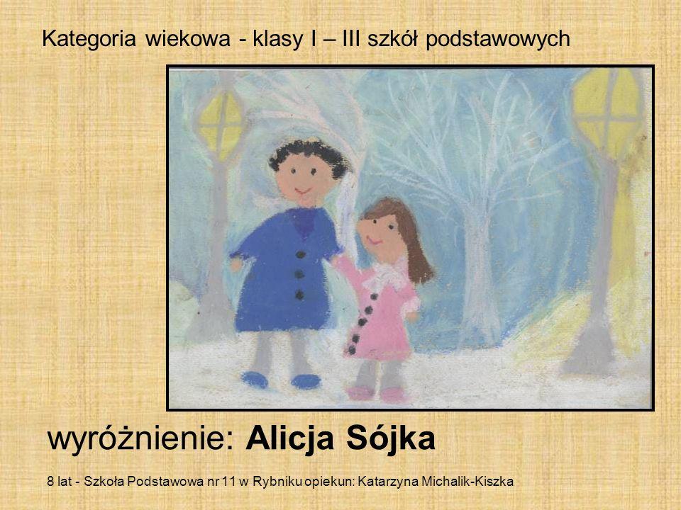 Kategoria wiekowa - klasy I – III szkół podstawowych wyróżnienie: Alicja Sójka 8 lat - Szkoła Podstawowa nr 11 w Rybniku opiekun: Katarzyna Michalik-K
