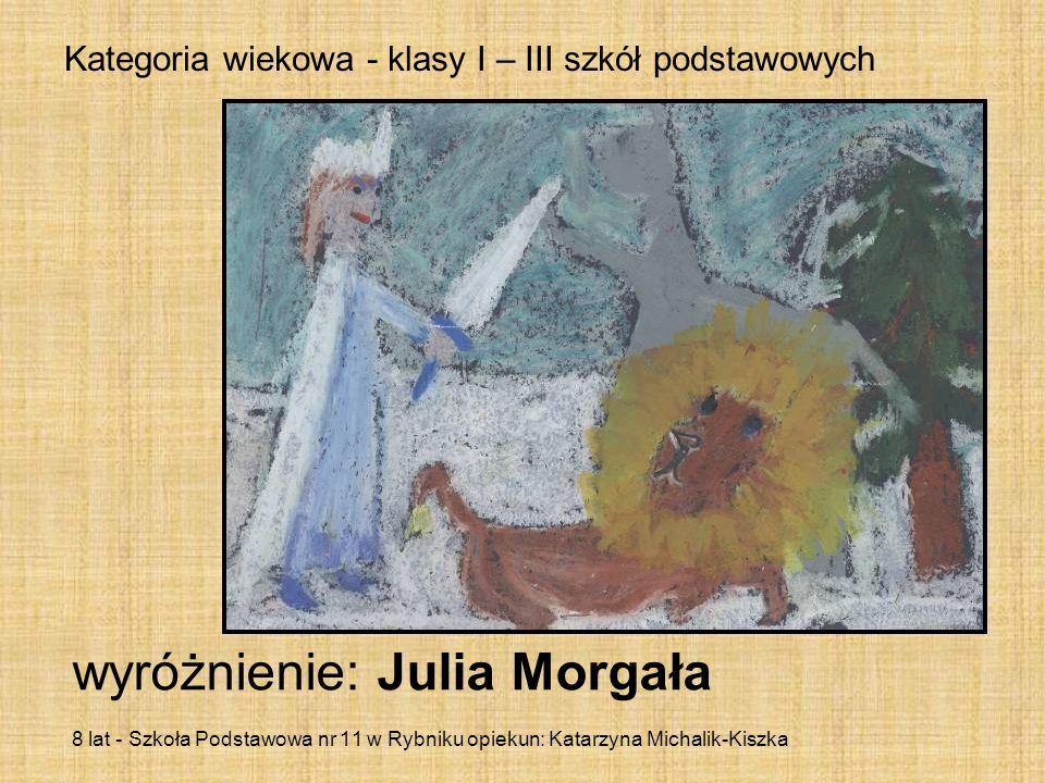 Kategoria wiekowa - klasy I – III szkół podstawowych wyróżnienie: Julia Morgała 8 lat - Szkoła Podstawowa nr 11 w Rybniku opiekun: Katarzyna Michalik-