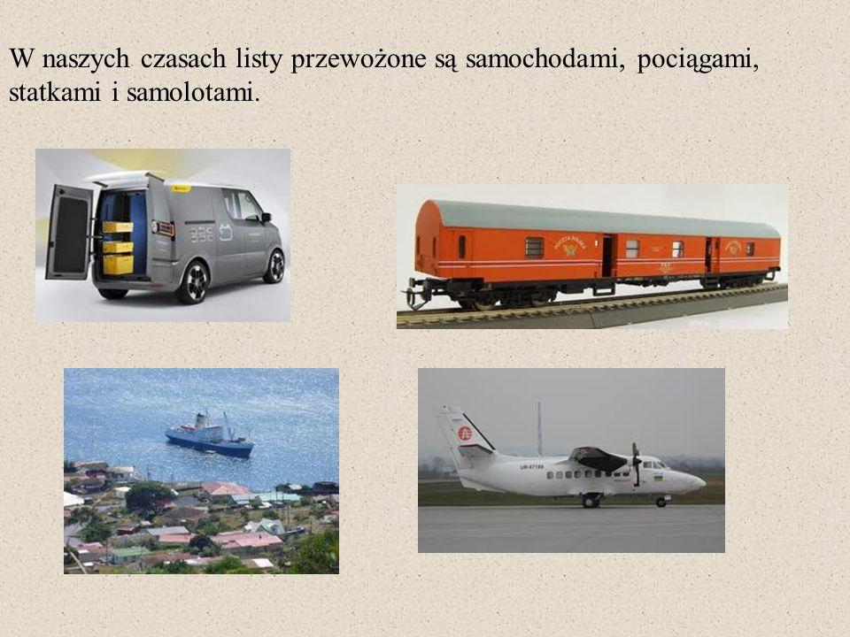 W naszych czasach listy przewożone są samochodami, pociągami, statkami i samolotami.