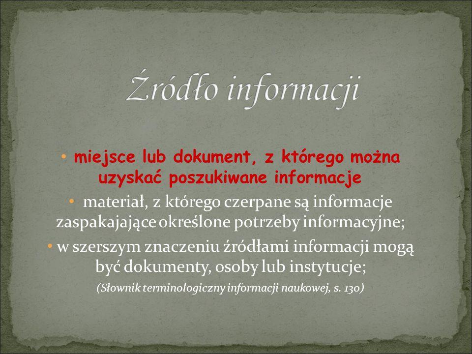 miejsce lub dokument, z którego można uzyskać poszukiwane informacje materiał, z którego czerpane są informacje zaspakajające określone potrzeby informacyjne; w szerszym znaczeniu źródłami informacji mogą być dokumenty, osoby lub instytucje; (Słownik terminologiczny informacji naukowej, s.