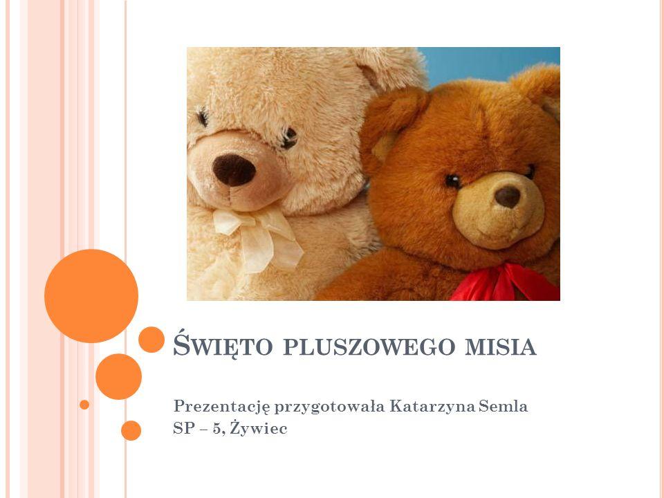 Ś WIĘTO PLUSZOWEGO MISIA Prezentację przygotowała Katarzyna Semla SP – 5, Żywiec