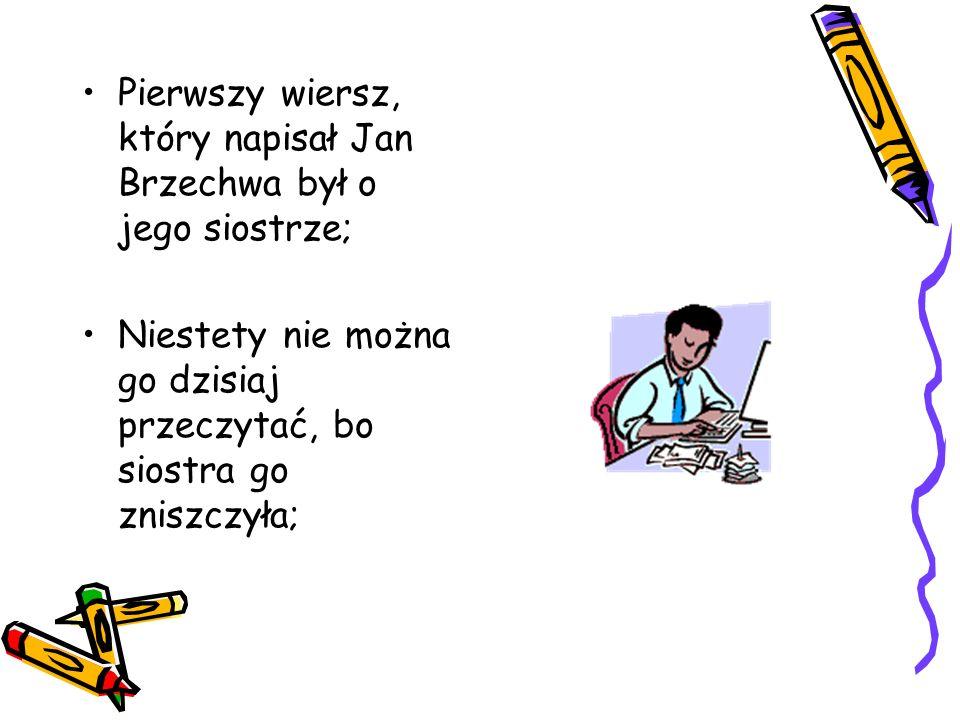 Pierwszy wiersz, który napisał Jan Brzechwa był o jego siostrze; Niestety nie można go dzisiaj przeczytać, bo siostra go zniszczyła;