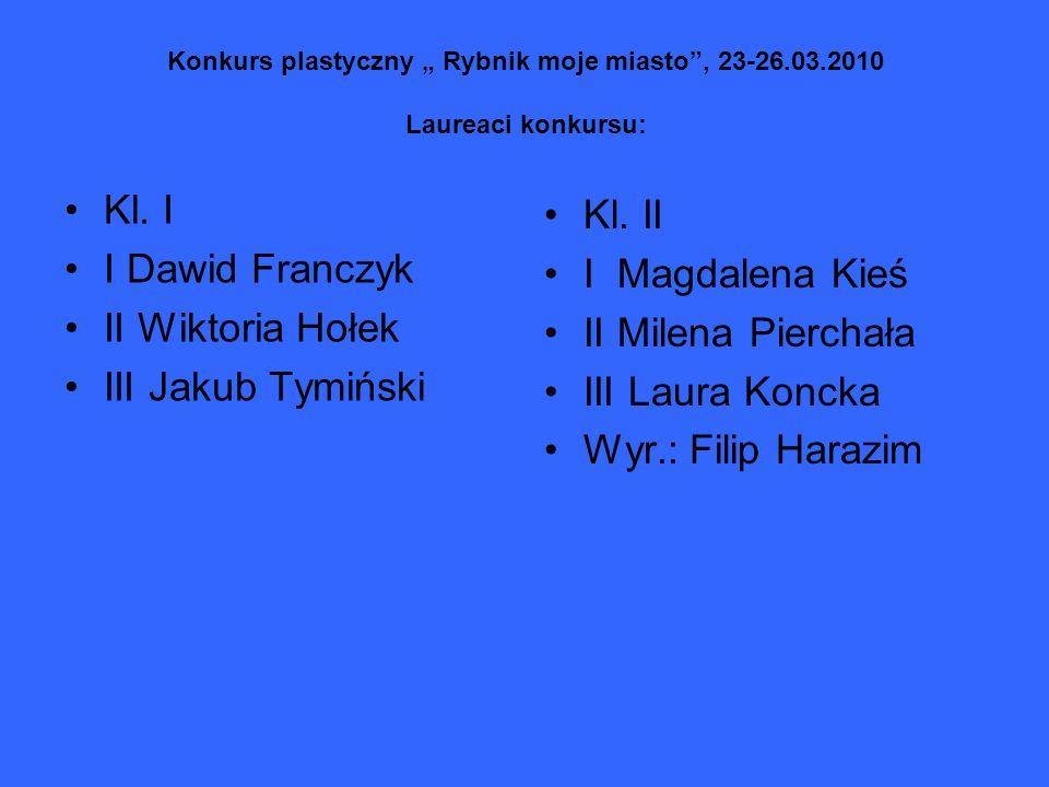 Konkurs plastyczny Rybnik moje miasto, 23-26.03.2010 Laureaci konkursu: Kl. I I Dawid Franczyk II Wiktoria Hołek III Jakub Tymiński Kl. II I Magdalena