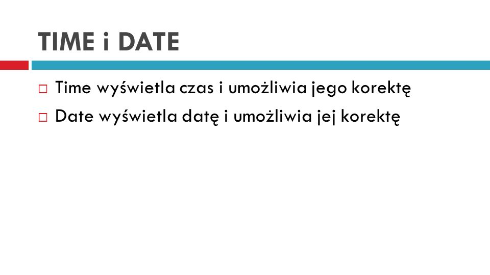 TIME i DATE Time wyświetla czas i umożliwia jego korektę Date wyświetla datę i umożliwia jej korektę