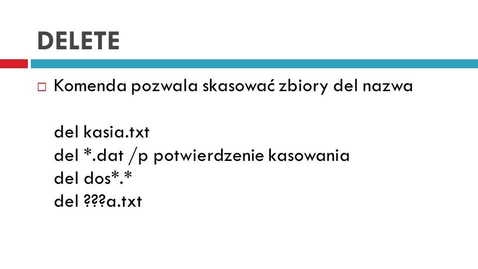 DELETE Komenda pozwala skasować zbiory del nazwa del kasia.txt del *.dat /p potwierdzenie kasowania del dos*.* del ???a.txt