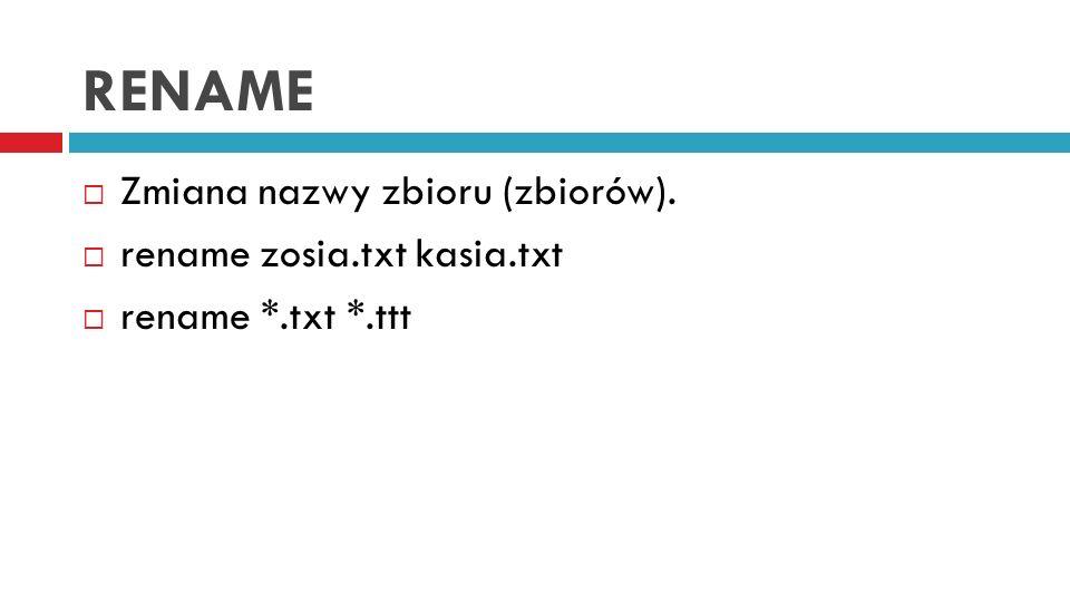 RENAME Zmiana nazwy zbioru (zbiorów). rename zosia.txt kasia.txt rename *.txt *.ttt
