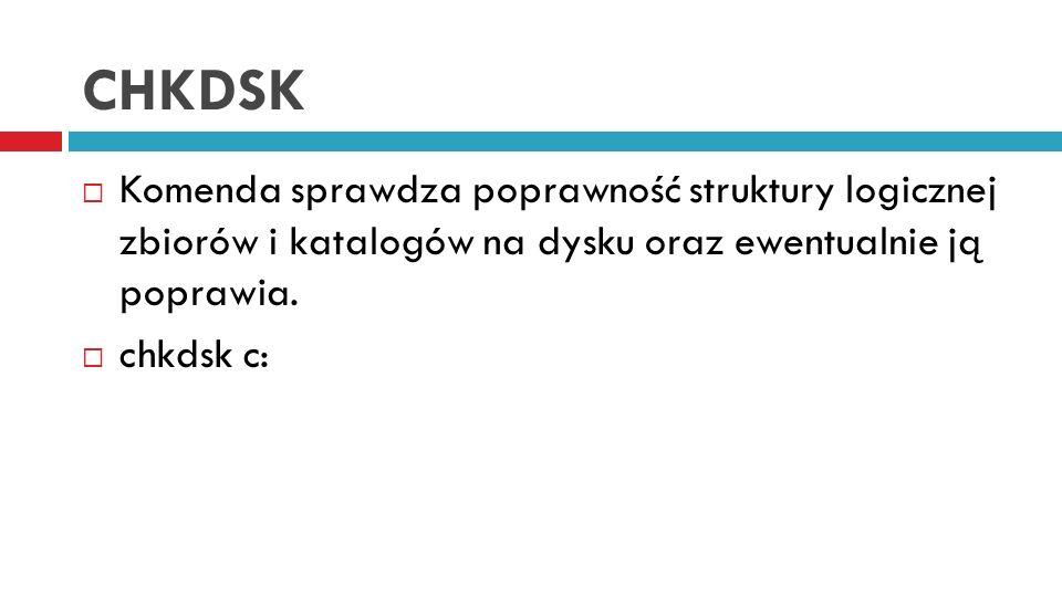CHKDSK Komenda sprawdza poprawność struktury logicznej zbiorów i katalogów na dysku oraz ewentualnie ją poprawia. chkdsk c: