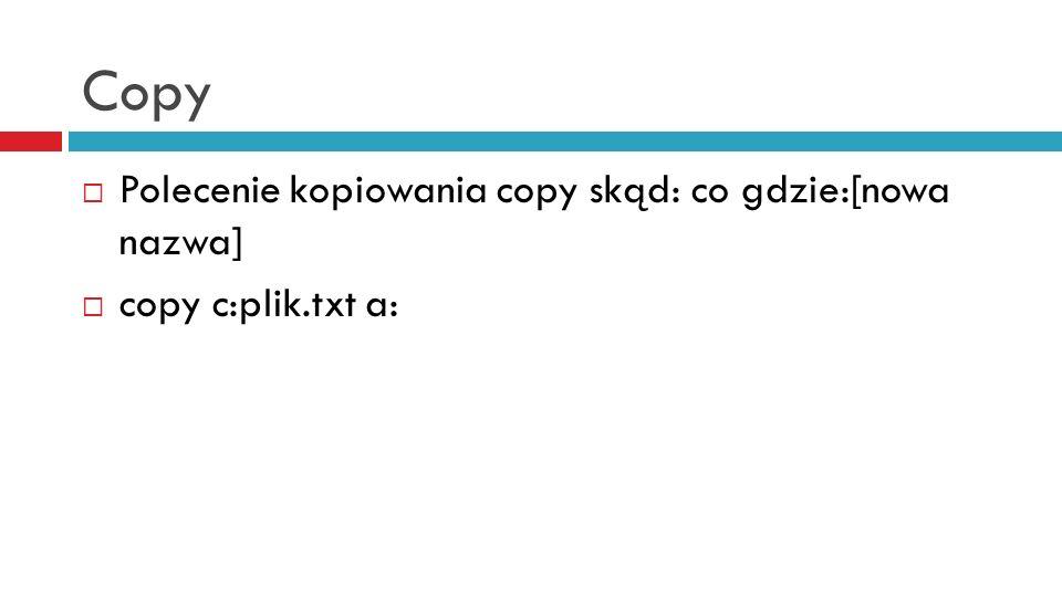 Copy Polecenie kopiowania copy skąd: co gdzie:[nowa nazwa] copy c:plik.txt a:
