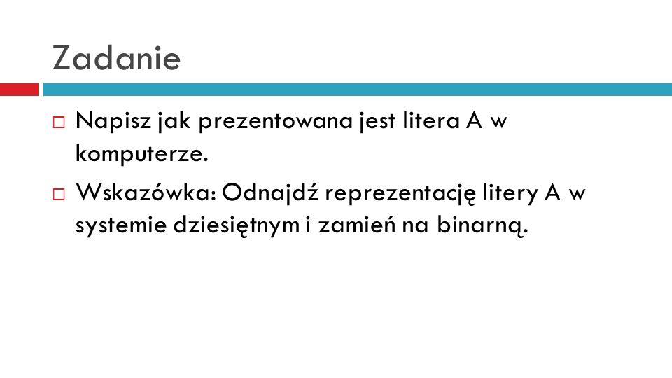 Zadanie Napisz jak prezentowana jest litera A w komputerze.