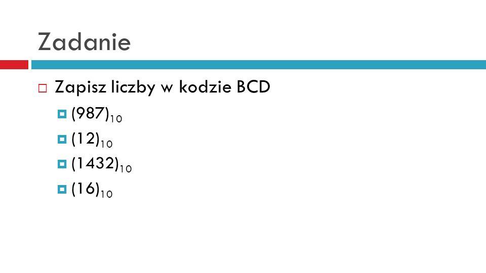 Zadanie Zapisz liczby w kodzie BCD (987) 10 (12) 10 (1432) 10 (16) 10