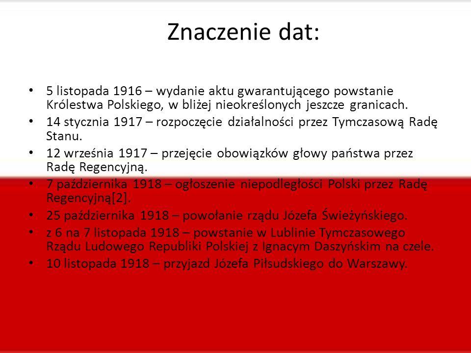 Znaczenie dat: 5 listopada 1916 – wydanie aktu gwarantującego powstanie Królestwa Polskiego, w bliżej nieokreślonych jeszcze granicach. 14 stycznia 19