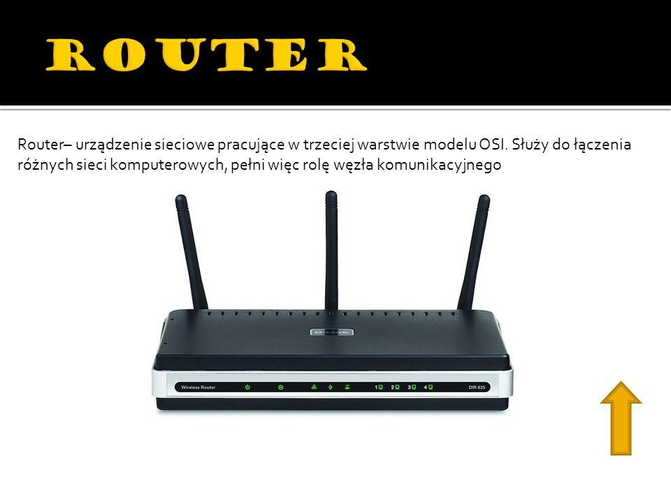 Router– urządzenie sieciowe pracujące w trzeciej warstwie modelu OSI. Służy do łączenia różnych sieci komputerowych, pełni więc rolę węzła komunikacyj