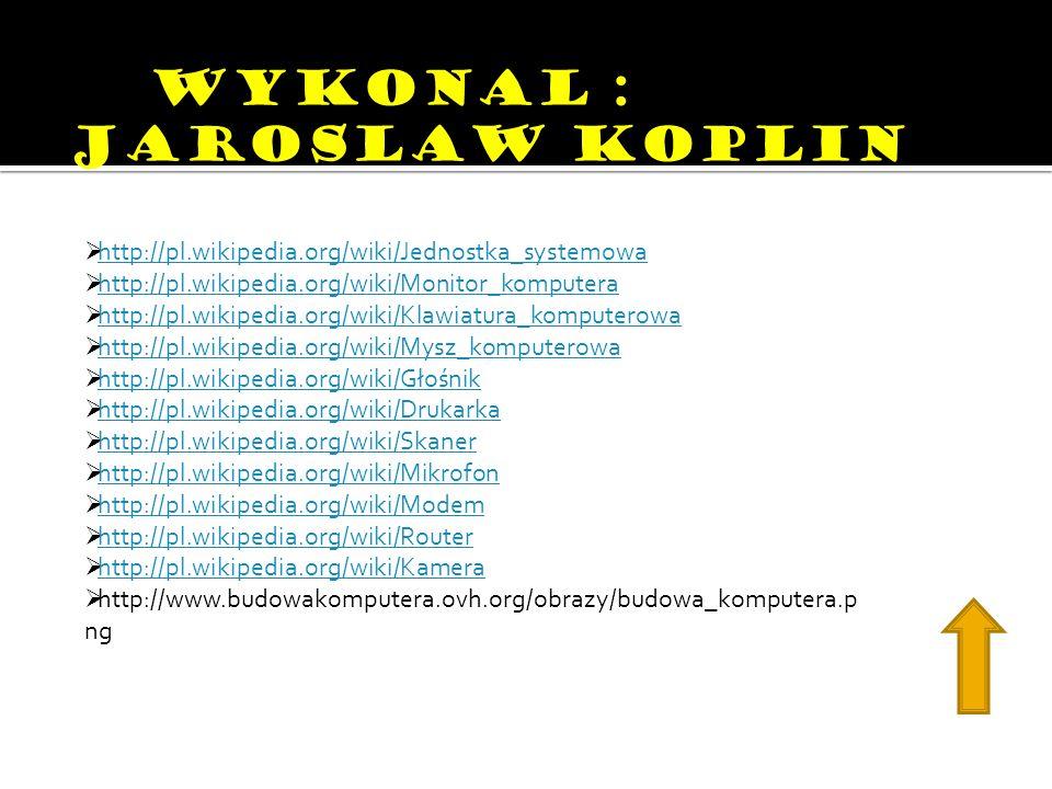 WWYKONAL : JAROSLAW KOPLIN http://pl.wikipedia.org/wiki/Jednostka_systemowa http://pl.wikipedia.org/wiki/Monitor_komputera http://pl.wikipedia.org/wiki/Klawiatura_komputerowa http://pl.wikipedia.org/wiki/Mysz_komputerowa http://pl.wikipedia.org/wiki/Głośnik http://pl.wikipedia.org/wiki/Drukarka http://pl.wikipedia.org/wiki/Skaner http://pl.wikipedia.org/wiki/Mikrofon http://pl.wikipedia.org/wiki/Modem http://pl.wikipedia.org/wiki/Router http://pl.wikipedia.org/wiki/Kamera http://www.budowakomputera.ovh.org/obrazy/budowa_komputera.p ng