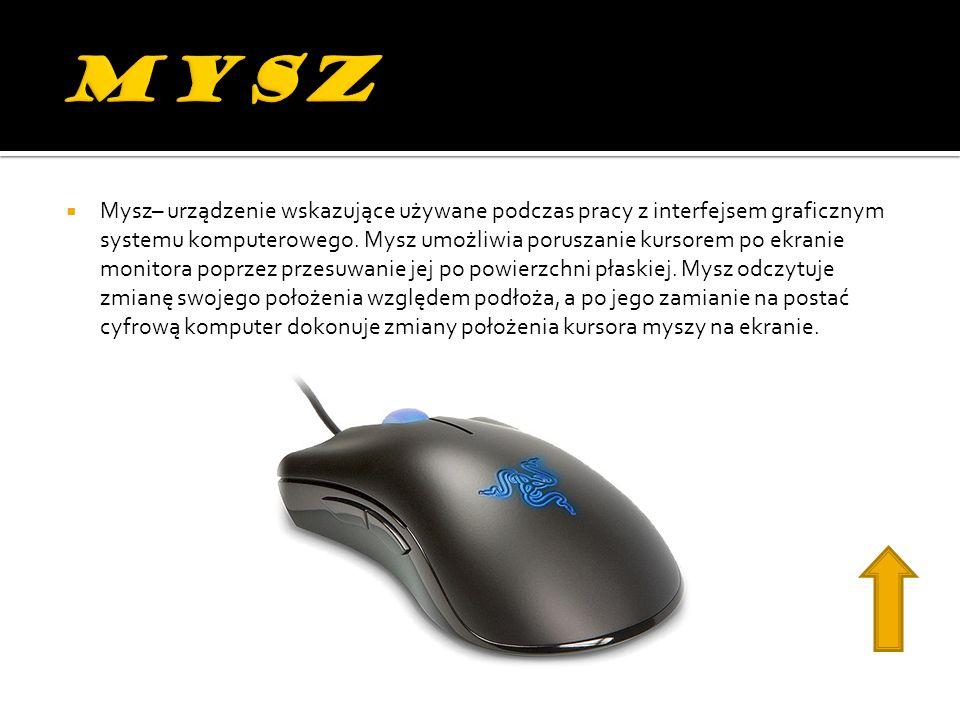 Mysz– urządzenie wskazujące używane podczas pracy z interfejsem graficznym systemu komputerowego. Mysz umożliwia poruszanie kursorem po ekranie monito