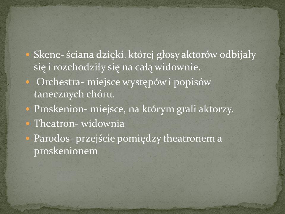Skene- ściana dzięki, której głosy aktorów odbijały się i rozchodziły się na całą widownie. Orchestra- miejsce występów i popisów tanecznych chóru. Pr