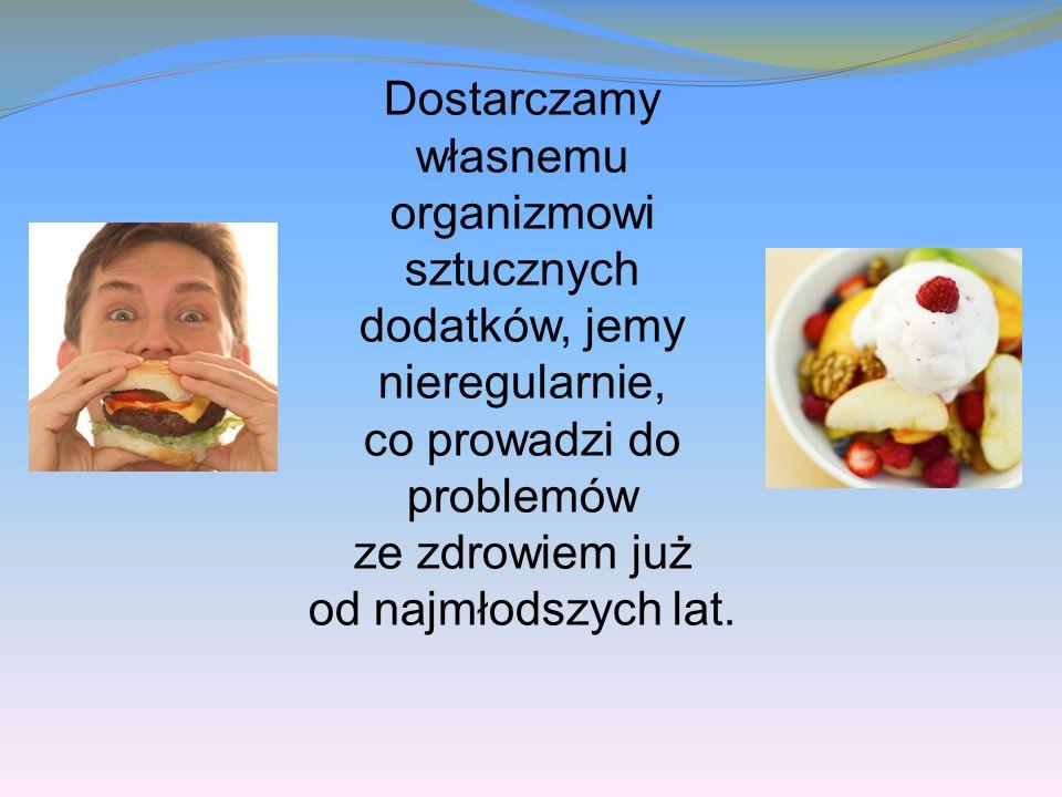 Dostarczamy własnemu organizmowi sztucznych dodatków, jemy nieregularnie, co prowadzi do problemów ze zdrowiem już od najmłodszych lat.