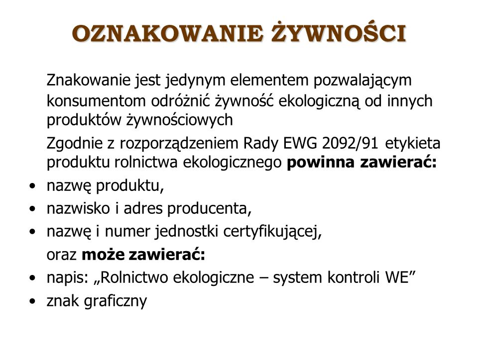 OZNAKOWANIE ŻYWNOŚCI Znakowanie jest jedynym elementem pozwalającym konsumentom odróżnić żywność ekologiczną od innych produktów żywnościowych Zgodnie z rozporządzeniem Rady EWG 2092/91 etykieta produktu rolnictwa ekologicznego powinna zawierać: nazwę produktu, nazwisko i adres producenta, nazwę i numer jednostki certyfikującej, oraz może zawierać: napis: Rolnictwo ekologiczne – system kontroli WE znak graficzny