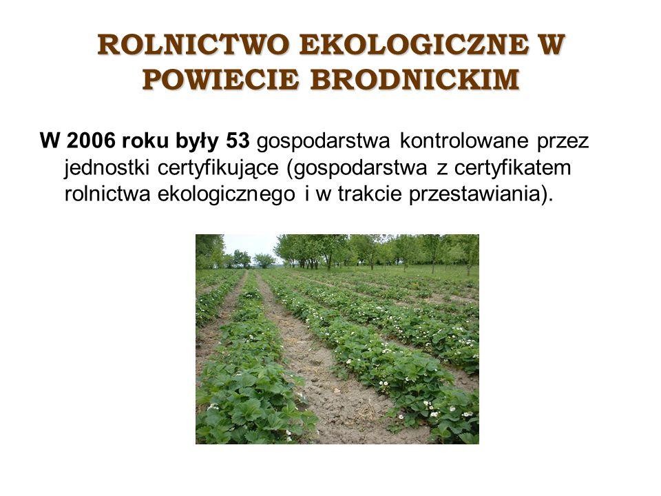 ROLNICTWO EKOLOGICZNE W POWIECIE BRODNICKIM W 2006 roku były 53 gospodarstwa kontrolowane przez jednostki certyfikujące (gospodarstwa z certyfikatem rolnictwa ekologicznego i w trakcie przestawiania).