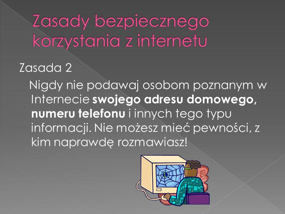 Zasada 2 Nigdy nie podawaj osobom poznanym w Internecie swojego adresu domowego, numeru telefonu i innych tego typu informacji.