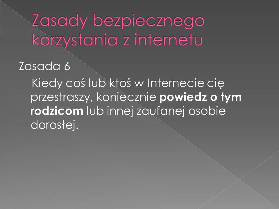 Zasada 6 Kiedy coś lub ktoś w Internecie cię przestraszy, koniecznie powiedz o tym rodzicom lub innej zaufanej osobie dorosłej.